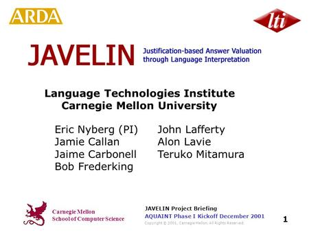 Carnegie Mellon School of Computer Science Copyright © 2001, Carnegie Mellon. All Rights Reserved. JAVELIN Project Briefing 1 AQUAINT Phase I Kickoff December.