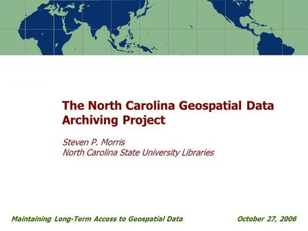 The North Carolina Geospatial Data Archiving Project Steven P. Morris North Carolina State University Libraries Maintaining Long-Term Access to Geospatial.