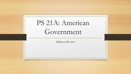 PS 21A: American Government Midterm Review!. Bring Blue Books and a Pen! 35% of your grade.