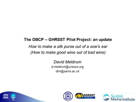 The DBCP – GHRSST Pilot Project: an update How to make a silk purse out of a sow's ear (How to make good wine out of bad wine) David Meldrum