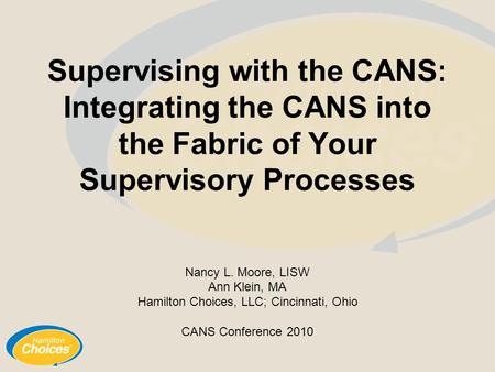 Supervising with the CANS: Integrating the CANS into the Fabric of Your Supervisory Processes Nancy L. Moore, LISW Ann Klein, MA Hamilton Choices, LLC;