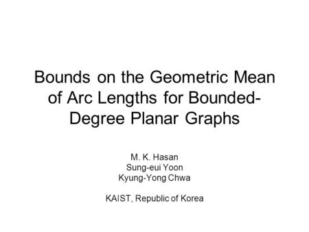 Bounds on the Geometric Mean of Arc Lengths for Bounded- Degree Planar Graphs M. K. Hasan Sung-eui Yoon Kyung-Yong Chwa KAIST, Republic of Korea.
