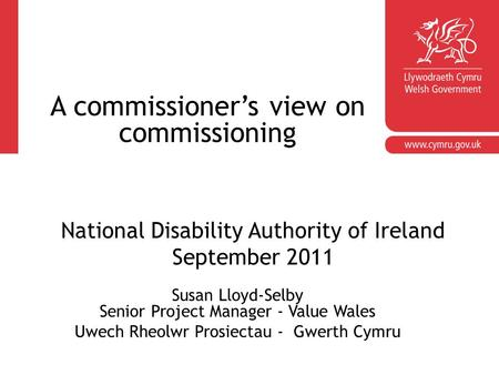 Susan Lloyd-Selby Senior Project Manager - Value Wales Uwech Rheolwr Prosiectau - Gwerth Cymru National Disability Authority of Ireland September 2011.
