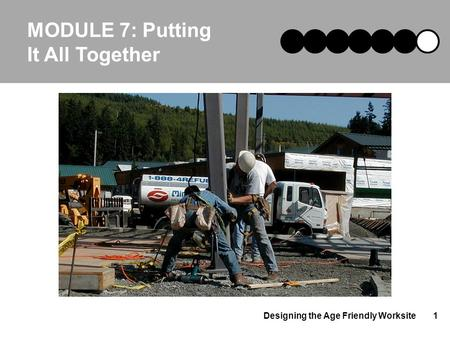 Designing the Age Friendly Worksite1 MODULE 7: Putting It All Together.