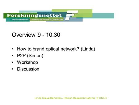 Linda Greve Bendixen - Danish Research Network & UNI-C Overview 9 - 10.30 How to brand optical network? (Linda) P2P (Simon) Workshop Discussion.