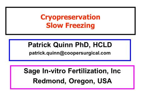 Cryopreservation Slow Freezing Patrick Quinn PhD, HCLD Sage In-vitro Fertilization, Inc Redmond, Oregon, USA.