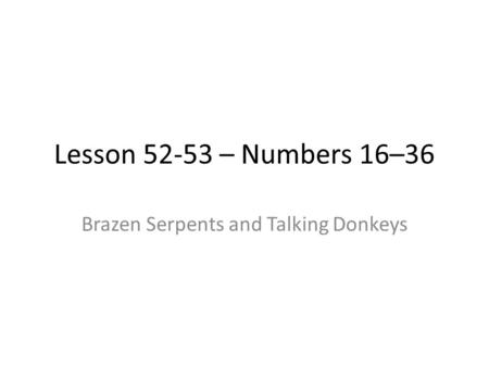Lesson 52-53 – Numbers 16–36 Brazen Serpents and Talking Donkeys.