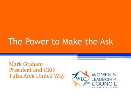 The Power to Make the Ask Mark Graham President and CEO Tulsa Area United Way