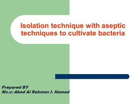 Isolation technique with aseptic techniques to cultivate bacteria Prepared BY Ms.c: Abed Al Rahman I. Hamad.