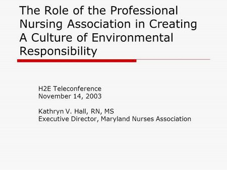 The Role of the Professional Nursing Association in Creating A Culture of Environmental Responsibility H2E Teleconference November 14, 2003 Kathryn V.