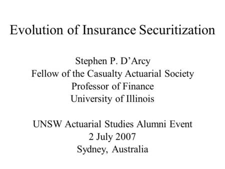 Evolution of Insurance Securitization Stephen P. D'Arcy Fellow of the Casualty Actuarial Society Professor of Finance University of Illinois UNSW Actuarial.