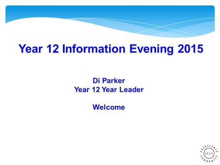 Year 12 Information Evening 2015 Di Parker Year 12 Year Leader Welcome.