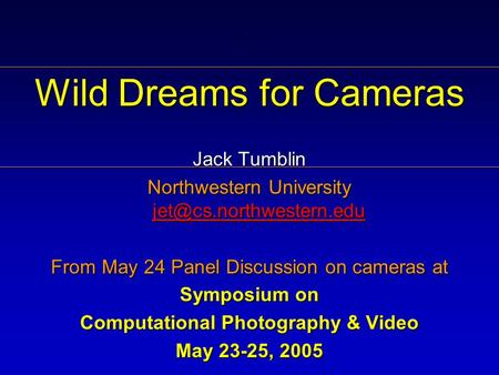 . Wild Dreams for Cameras Jack Tumblin Northwestern University  From May 24 Panel Discussion on cameras.