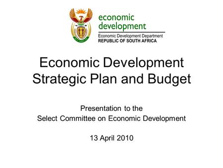 Economic Development Strategic Plan and Budget Presentation to the Select Committee on Economic Development 13 April 2010.