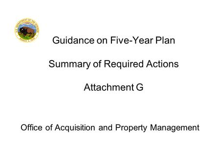 Office of Acquisition and Property Management Guidance on Five-Year Plan Summary of Required Actions Attachment G.