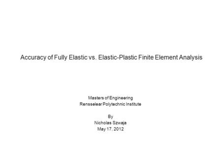 Accuracy of Fully Elastic vs. Elastic-Plastic Finite Element Analysis Masters of Engineering Rensselear Polytechnic Institute By Nicholas Szwaja May 17,