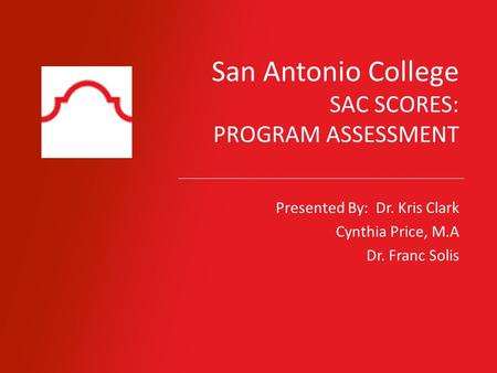 San Antonio College SAC SCORES: PROGRAM ASSESSMENT Presented By: Dr. Kris Clark Cynthia Price, M.A Dr. Franc Solis.