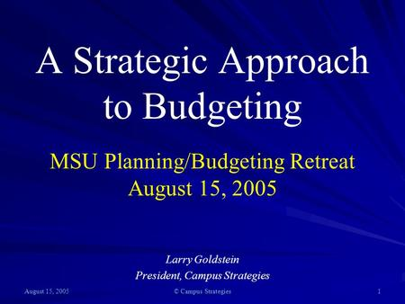 August 15, 2005 © Campus Strategies 1 A Strategic Approach to Budgeting MSU Planning/Budgeting Retreat August 15, 2005 Larry Goldstein President, Campus.