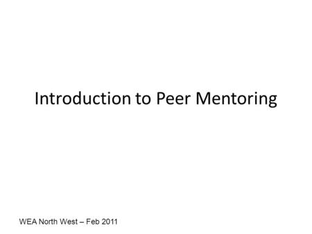 WEA North West – Feb 2011 Introduction to Peer Mentoring.