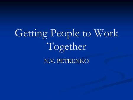 Getting People to Work Together N.V. PETRENKO. Objectives ! Define the basic listening sequence ! Discuss the importance of effective communication !