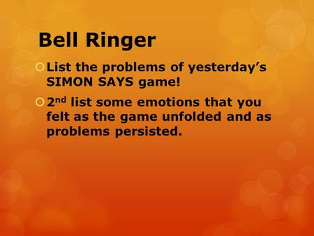 Bell Ringer  List the problems of yesterday's SIMON SAYS game!  2 nd list some emotions that you felt as the game unfolded and as problems persisted.
