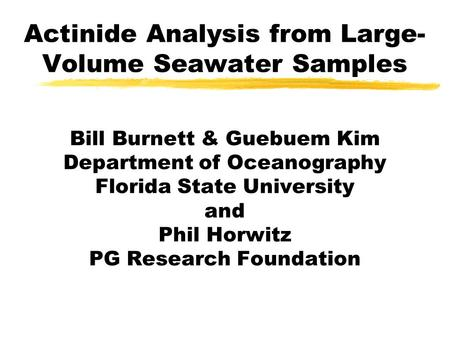 Actinide Analysis from Large- Volume Seawater Samples Bill Burnett & Guebuem Kim Department of Oceanography Florida State University and Phil Horwitz PG.