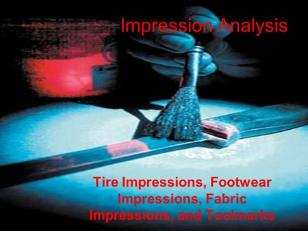 Impression Analysis Tire Impressions, Footwear Impressions, Fabric Impressions, and Toolmarks.