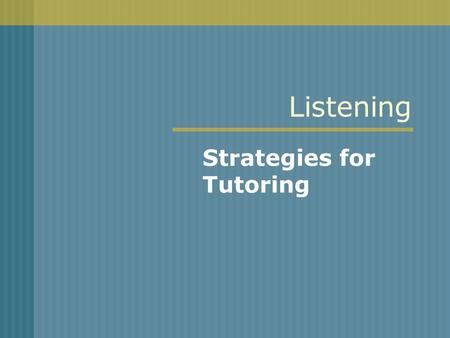 Listening Strategies for Tutoring. Listening Students spend 20% of all school related hours just listening. If television watching and just half of the.