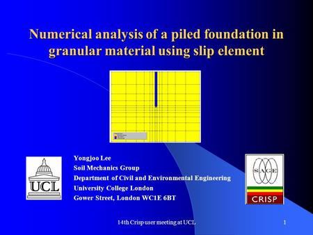 14th Crisp user meeting at UCL1 Numerical analysis of a piled foundation in granular material using slip element Yongjoo Lee Soil Mechanics Group Department.