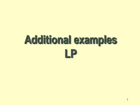 1 Additional examples LP Let : X 1, X 2, X 3, ………, X n = decision variables Z = Objective function or linear function Requirement: Maximization of the.