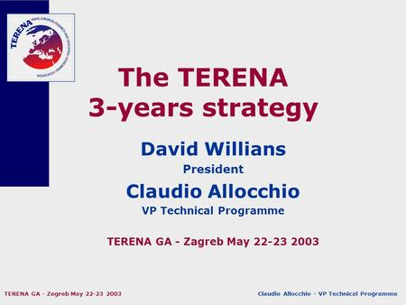 Claudio Allocchio - VP Technical Programme TERENA GA - Zagreb May 22-23 2003 The TERENA 3-years strategy David Willians President Claudio Allocchio VP.