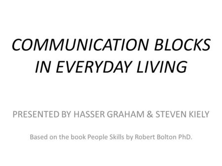 COMMUNICATION BLOCKS IN EVERYDAY LIVING PRESENTED BY HASSER GRAHAM & STEVEN KIELY Based on the book People Skills by Robert Bolton PhD.