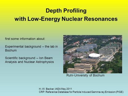 Depth Profiling with Low-Energy Nuclear Resonances H.-W. Becker, IAEA May 2011 CRP: Reference Database for Particle Induced Gamma-ray Emission (PIGE) Ruhr-University.