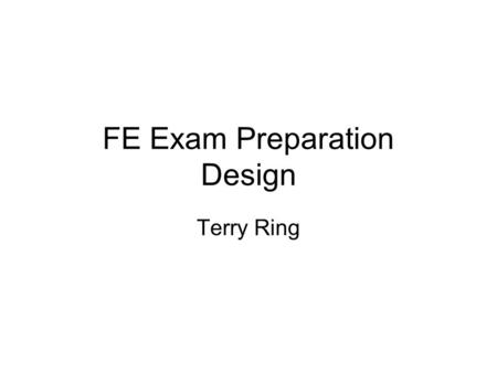 FE Exam Preparation Design Terry Ring. Exam Overview Multiple Choice Exam Data Available –See fe_exam_specs.pdf –See fe_chemical_engineering.pdf.