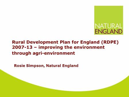 Rural Development Plan for England (RDPE) 2007-13 – improving the environment through agri-environment Rosie Simpson, Natural England.