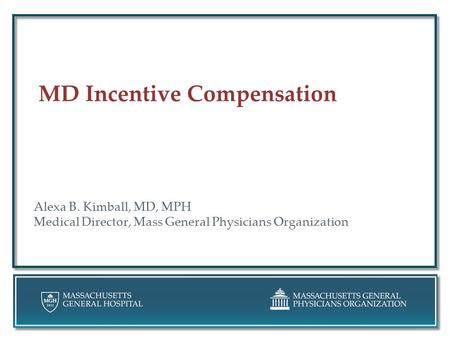 MD Incentive Compensation Alexa B. Kimball, MD, MPH Medical Director, Mass General Physicians Organization.