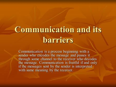 Communication and its barriers Communication is a process beginning with a sender who encodes the message and passes it through some channel to the receiver.