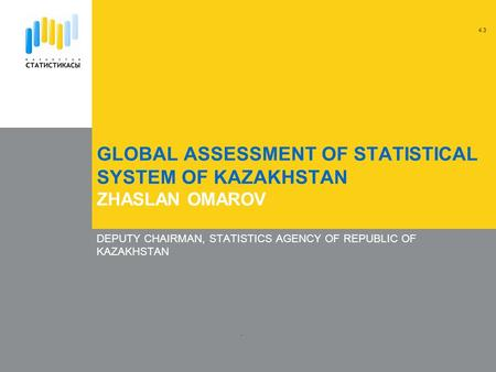GLOBAL ASSESSMENT OF STATISTICAL SYSTEM OF KAZAKHSTAN ZHASLAN OMAROV DEPUTY CHAIRMAN, STATISTICS AGENCY OF REPUBLIC OF KAZAKHSTAN. 4.3.