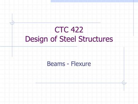 CTC 422 Design of Steel Structures Beams - Flexure.