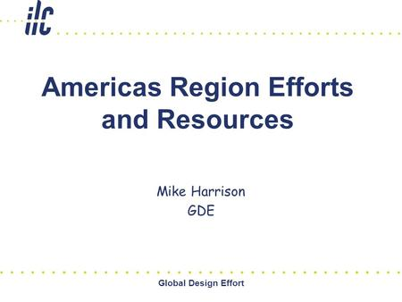 Global Design Effort Americas Region Efforts and Resources Mike Harrison GDE.