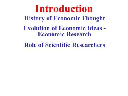 Introduction History of Economic Thought Evolution of Economic Ideas - Economic Research Role of Scientific Researchers.