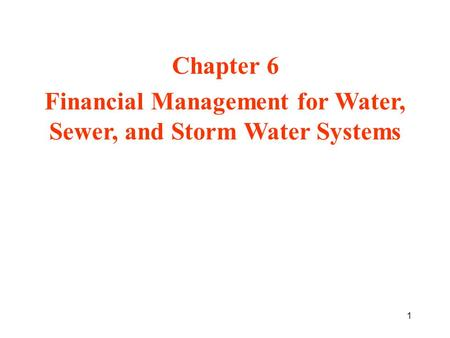 1 Chapter 6 Financial Management for Water, Sewer, and Storm Water Systems.