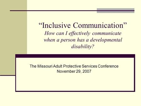 """Inclusive Communication"" How can I effectively communicate when a person has a developmental disability? The Missouri Adult Protective Services Conference."