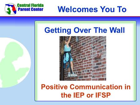 Welcomes You To Getting Over The Wall Positive Communication in the IEP or IFSP.