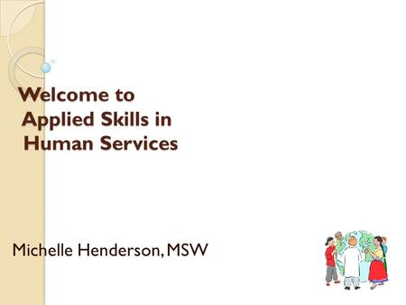 Welcome to Applied Skills in Human Services Michelle Henderson, MSW.