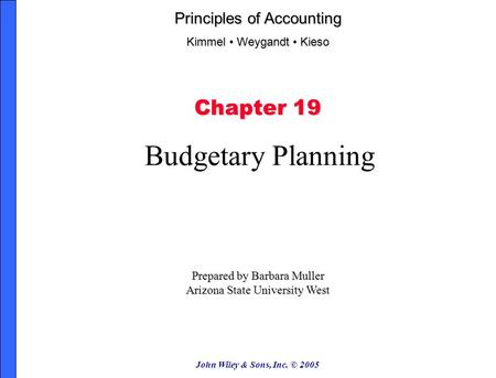 John Wiley & Sons, Inc. © 2005 Chapter 19 Budgetary Planning Prepared by Barbara Muller Arizona State University West Principles of Accounting Kimmel Weygandt.