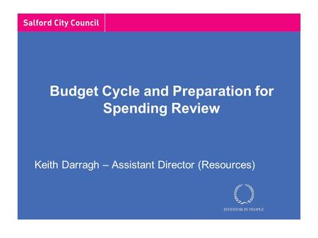 Budget Cycle and Preparation for Spending Review Keith Darragh – Assistant Director (Resources)