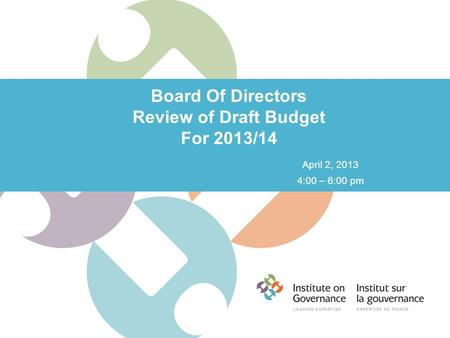 Board Of Directors Review of Draft Budget For 2013/14 April 2, 2013 4:00 – 6:00 pm.