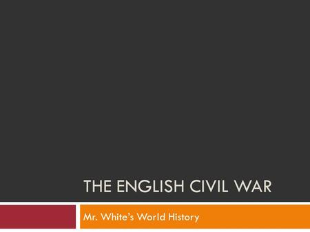 THE ENGLISH CIVIL WAR Mr. White's World History. Objectives  After we finish this section, we should be able to:  Explain how the English Civil War.