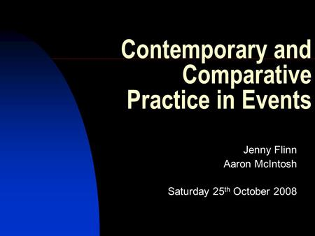 Contemporary and Comparative Practice in Events Jenny Flinn Aaron McIntosh Saturday 25 th October 2008.